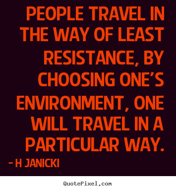 People travel in the way of least resistance, by choosing.. H Janicki popular inspirational quote