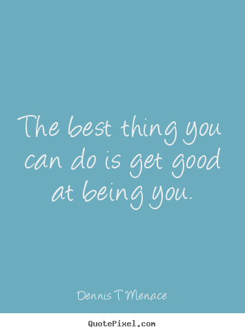 Dennis T Menace photo quotes - The best thing you can do is get good at being you. - Inspirational quotes