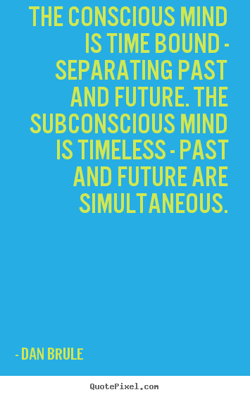 Inspirational quote - The conscious mind is time bound - separating past and future...