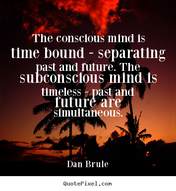 The conscious mind is time bound - separating past and.. Dan Brule best inspirational quote