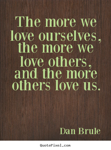 Quotes about inspirational - The more we love ourselves, the more we love others, and the more..