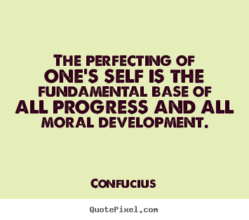 Quotes about inspirational - The perfecting of one's self is the fundamental base of all..