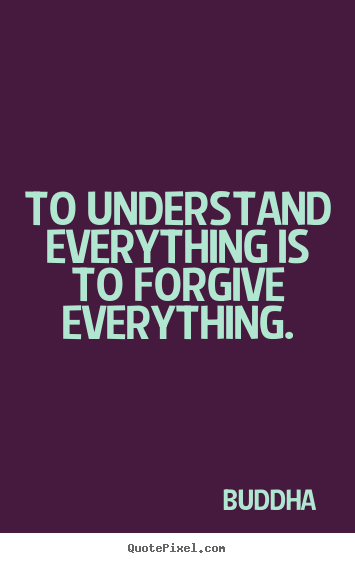 Customize picture quote about inspirational - To understand everything is to forgive everything.