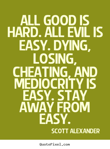 Scott Alexander picture quotes - All good is hard. all evil is easy. dying, losing, cheating,.. - Inspirational quote