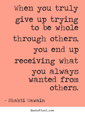 Shakti Gawain picture quotes - When you truly give up trying to be whole through.. - Inspirational quotes