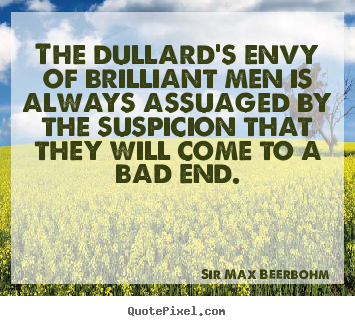 Inspirational quote - The dullard's envy of brilliant men is always assuaged by..