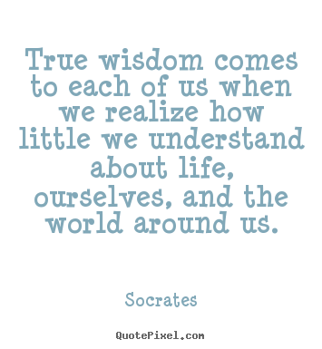 Inspirational quotes - True wisdom comes to each of us when we realize how little we understand..