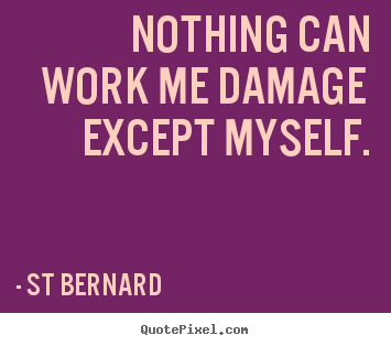 Inspirational quotes - Nothing can work me damage except myself.