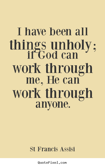 I have been all things unholy; if god can work through.. St Francis Assisi top inspirational quotes