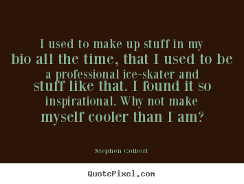I used to make up stuff in my bio all the time,.. Stephen Colbert popular inspirational quotes