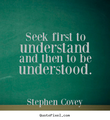 Inspirational quotes - Seek first to understand and then to be understood.