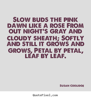 How to design picture quotes about inspirational - Slow buds the pink dawn like a rose from..