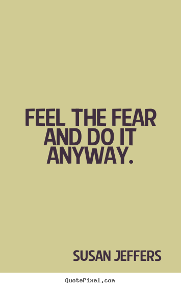 Feel the fear and do it anyway. Susan Jeffers great inspirational quotes