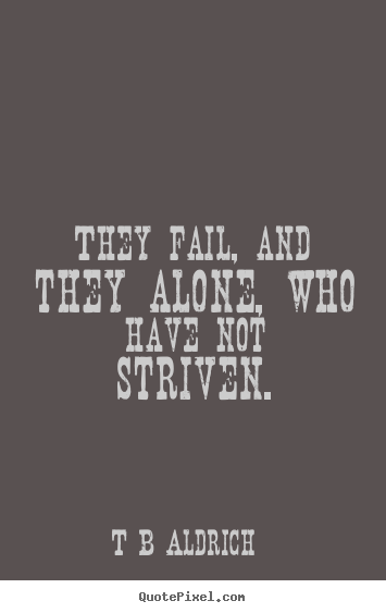 Inspirational quotes - They fail, and they alone, who have not striven.