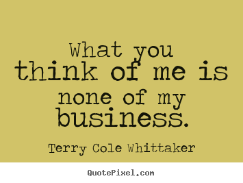 Quotes about inspirational - What you think of me is none of my business.