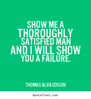 Show me a thoroughly satisfied man and i will show you a failure. Thomas Alva Edison  inspirational quote