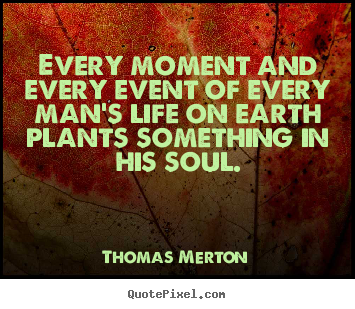 Inspirational quotes - Every moment and every event of every man's life on earth..