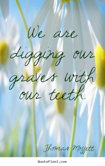 Sayings about inspirational - We are digging our graves with our teeth.