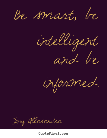 Tony Allasandra picture quotes - Be smart, be intelligent and be informed. - Inspirational quotes