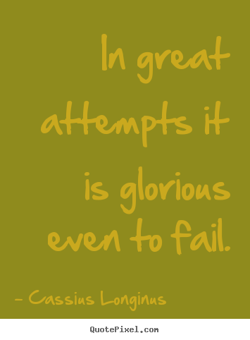 In great attempts it is glorious even to fail. Cassius Longinus top inspirational quotes