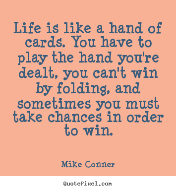 Inspirational sayings - Life is like a hand of cards. you have to play the hand you're..