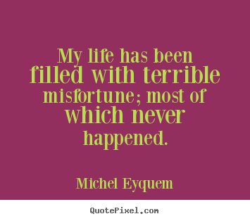 Customize picture quotes about inspirational - My life has been filled with terrible misfortune; most of which..