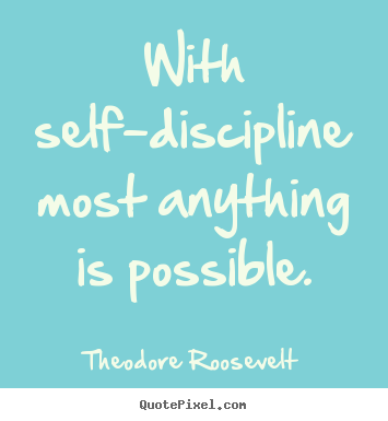 With self-discipline most anything is possible. Theodore Roosevelt top inspirational sayings
