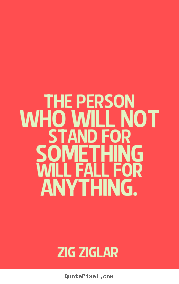 Inspirational sayings - The person who will not stand for something will fall for anything.