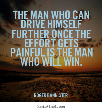 Inspirational sayings - The man who can drive himself further once the effort gets painful..