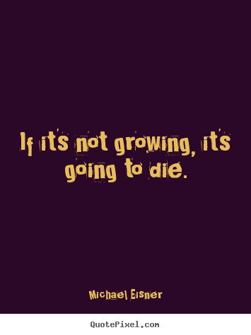 Create custom picture quotes about inspirational - If it's not growing, it's going to die.