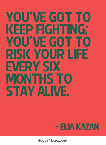 Make personalized picture quotes about inspirational - You've got to keep fighting; you've got to risk your life every six..