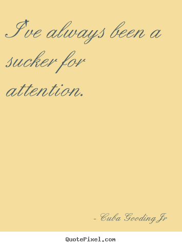Cuba Gooding Jr picture quotes - I've always been a sucker for attention. - Inspirational quotes