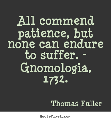 Inspirational quotes - All commend patience, but none can endure to..