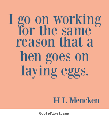 Create your own picture quotes about inspirational - I go on working for the same reason that a hen goes on..