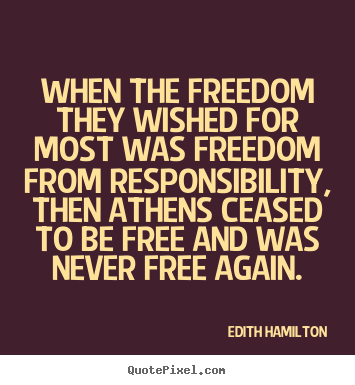 When the freedom they wished for most was freedom from responsibility,.. Edith Hamilton  inspirational quotes