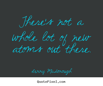 There's not a whole lot of new atoms out there. Denny Mcdonough popular inspirational quotes