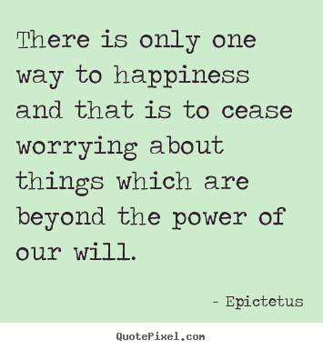 Epictetus picture quotes - There is only one way to happiness and that is to cease worrying.. - Inspirational quote
