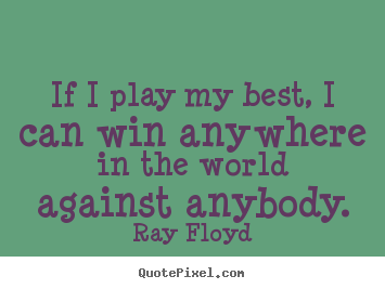 If i play my best, i can win anywhere in the world against anybody. Ray Floyd best inspirational quote