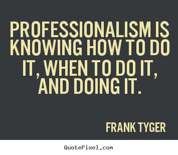 Frank Tyger picture quote - Professionalism is knowing how to do it, when.. - Inspirational quote