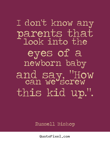I don't know any parents that look into the eyes of a newborn.. Russell Bishop great inspirational quotes