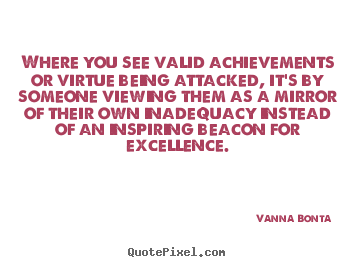 Quotes about inspirational - Where you see valid achievements or virtue being attacked,..