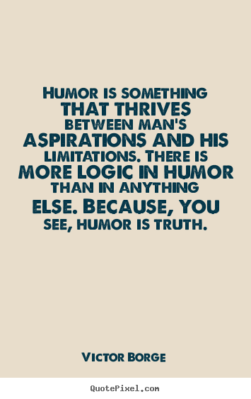 Humor is something that thrives between man's aspirations.. Victor Borge greatest inspirational quotes