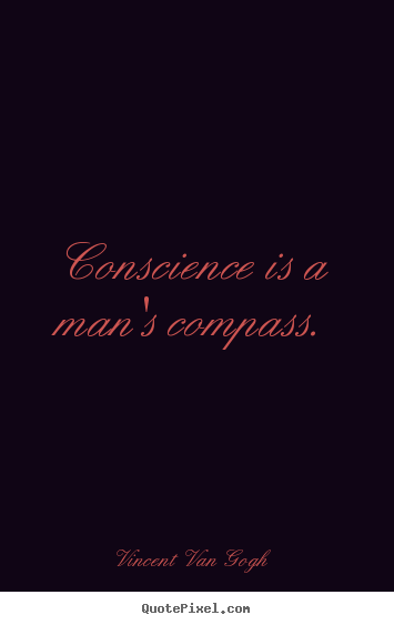 Conscience is a man's compass. Vincent Van Gogh good inspirational quote