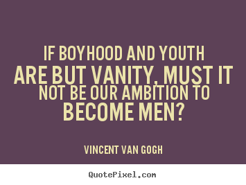 Make picture quotes about inspirational - If boyhood and youth are but vanity, must it not be our..