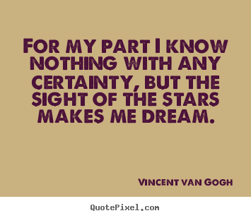 Vincent Van Gogh picture quotes - For my part i know nothing with any certainty, but.. - Inspirational quote