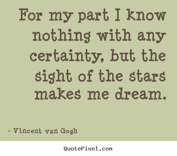 For my part i know nothing with any certainty, but the sight.. Vincent Van Gogh  inspirational quotes