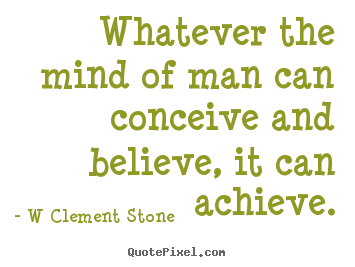 Whatever the mind of man can conceive and believe,.. W Clement Stone top inspirational quotes