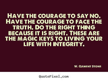 Design custom image quotes about inspirational - Have the courage to say no. have the courage to face the truth. do the..
