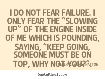 "Quotes about inspirational - I do not fear failure. i only fear the ""slowing up"" of the engine inside.."