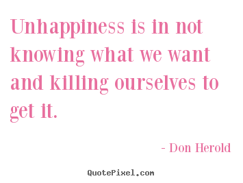 Don Herold picture quotes - Unhappiness is in not knowing what we want and killing.. - Inspirational quotes